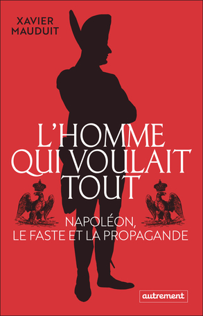 L'Homme qui voulait tout - Napoléon, le faste et la propagande